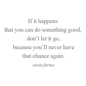 - Se ti succede  di poter fare una cosa buona oggi,  non lasciarla andare,  perché non avrai mai più  quella opportunità. - ennio forina